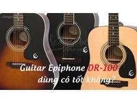 Guitar Epiphone DR-100 dùng có tốt không?